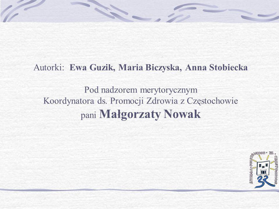 Autorki: Ewa Guzik, Maria Biczyska, Anna Stobiecka Pod nadzorem merytorycznym Koordynatora ds. Promocji Zdrowia z Częstochowie pani Małgorzaty Nowak