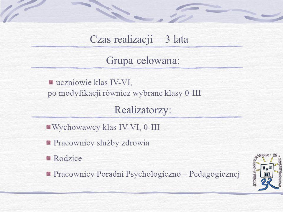 Czas realizacji – 3 lata Grupa celowana: uczniowie klas IV-VI, po modyfikacji również wybrane klasy 0-III Realizatorzy: Wychowawcy klas IV-VI, 0-III P