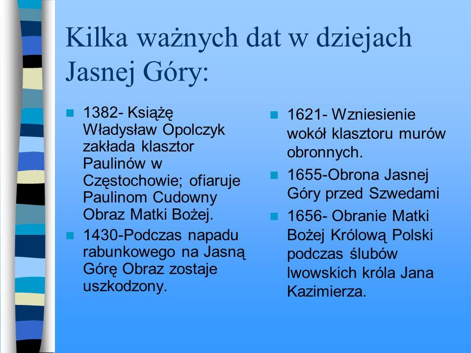 Kilka ważnych dat w dziejach Jasnej Góry: 1382- Książę Władysław Opolczyk zakłada klasztor Paulinów w Częstochowie; ofiaruje Paulinom Cudowny Obraz Matki Bożej.