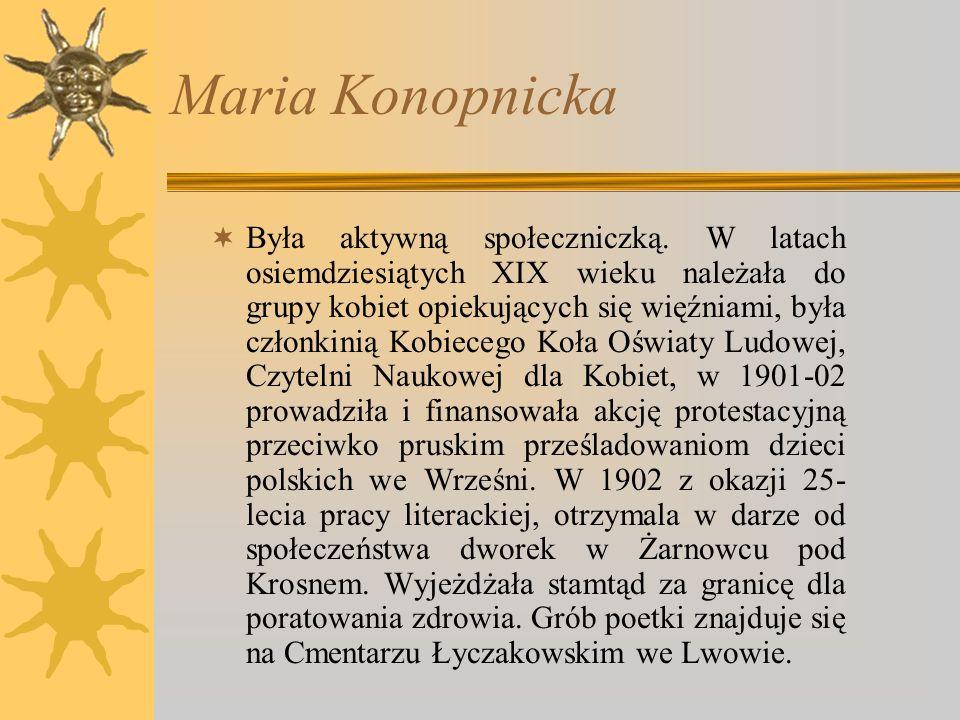Maria Konopnicka Konopnicka Maria, z Wasiłowskich, pseudonimy Marko, Jan Sawa i inne, ur. 1842 w Suwałkach, zm. 1910 we Lwowie, poetka, nowelistka, au