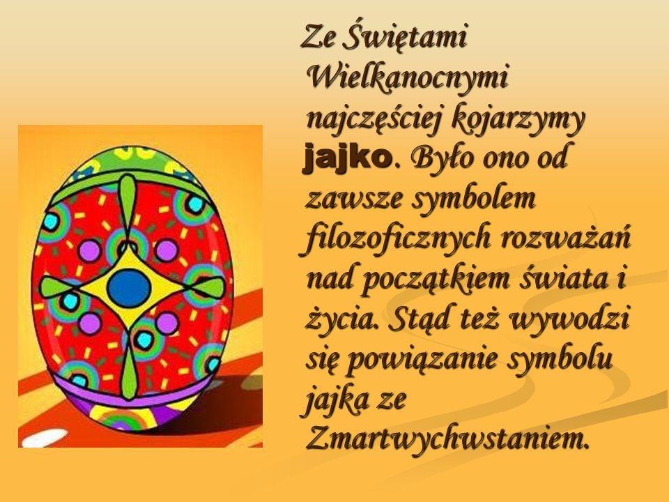 Ze Świętami Wielkanocnymi najczęściej kojarzymy jajko. Było ono od zawsze symbolem filozoficznych rozważań nad początkiem świata i życia. Stąd też wyw