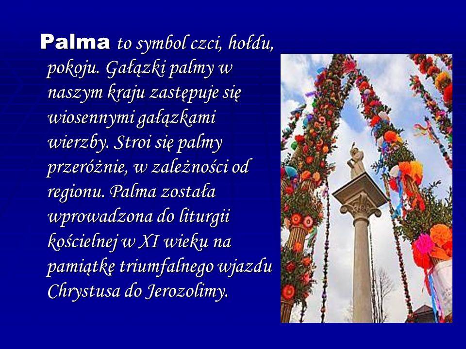 P P P Palma to symbol czci, hołdu, pokoju. Gałązki palmy w naszym kraju zastępuje się wiosennymi gałązkami wierzby. Stroi się palmy przeróżnie, w zale
