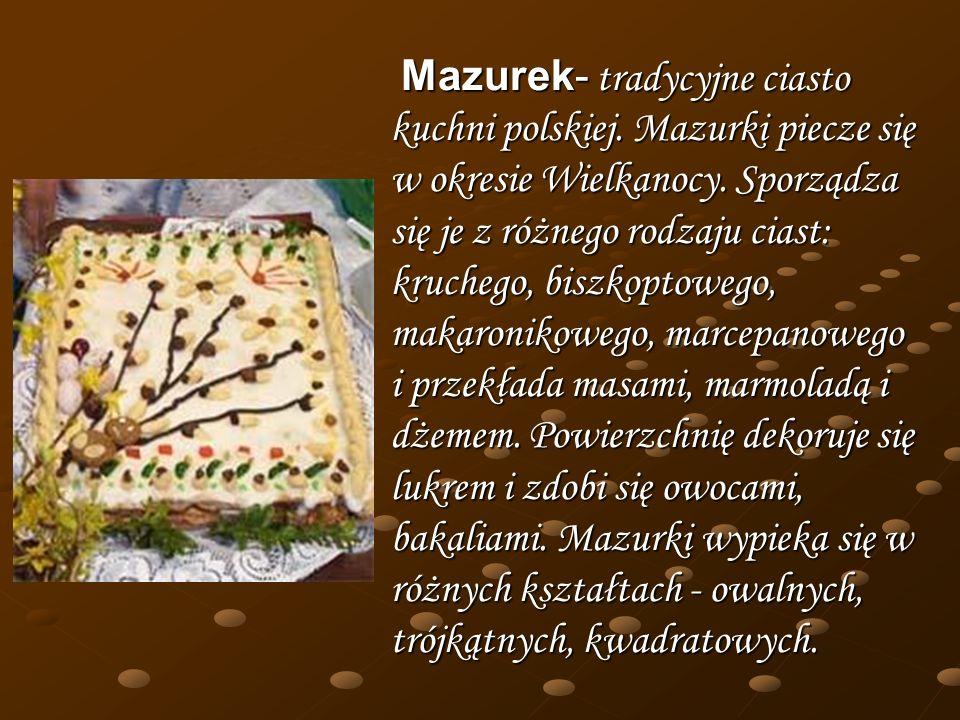 Mazurek- tradycyjne ciasto kuchni polskiej. Mazurki piecze się w okresie Wielkanocy. Sporządza się je z różnego rodzaju ciast: kruchego, biszkoptowego