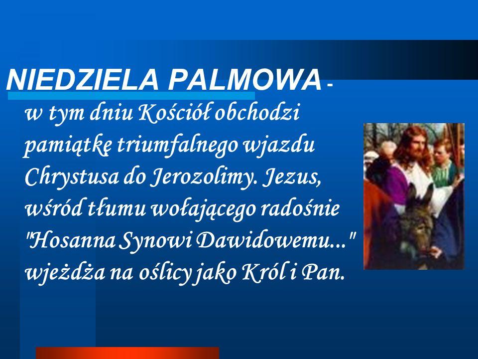 NIEDZIELA PALMOWA - w tym dniu Kościół obchodzi pamiątkę triumfalnego wjazdu Chrystusa do Jerozolimy. Jezus, wśród tłumu wołającego radośnie