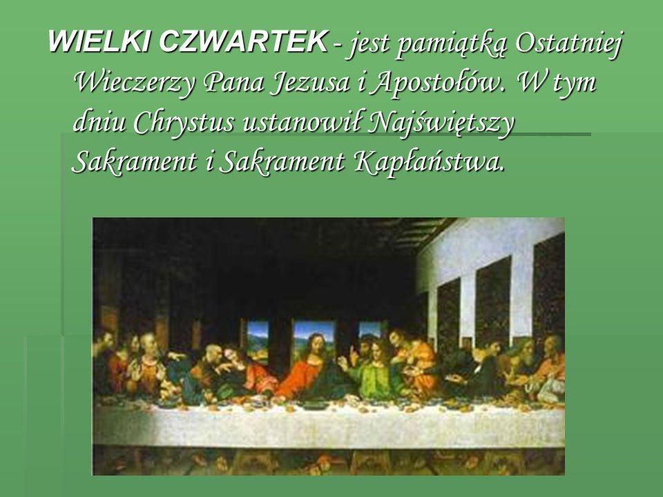 WIELKI CZWARTEK - jest pamiątką Ostatniej Wieczerzy Pana Jezusa i Apostołów. W tym dniu Chrystus ustanowił Najświętszy Sakrament i Sakrament Kapłaństw