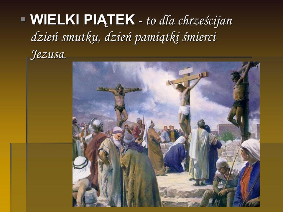 WIELKI PIĄTEK - to dla chrześcijan dzień smutku, dzień pamiątki śmierci Jezusa. WIELKI PIĄTEK - to dla chrześcijan dzień smutku, dzień pamiątki śmierc