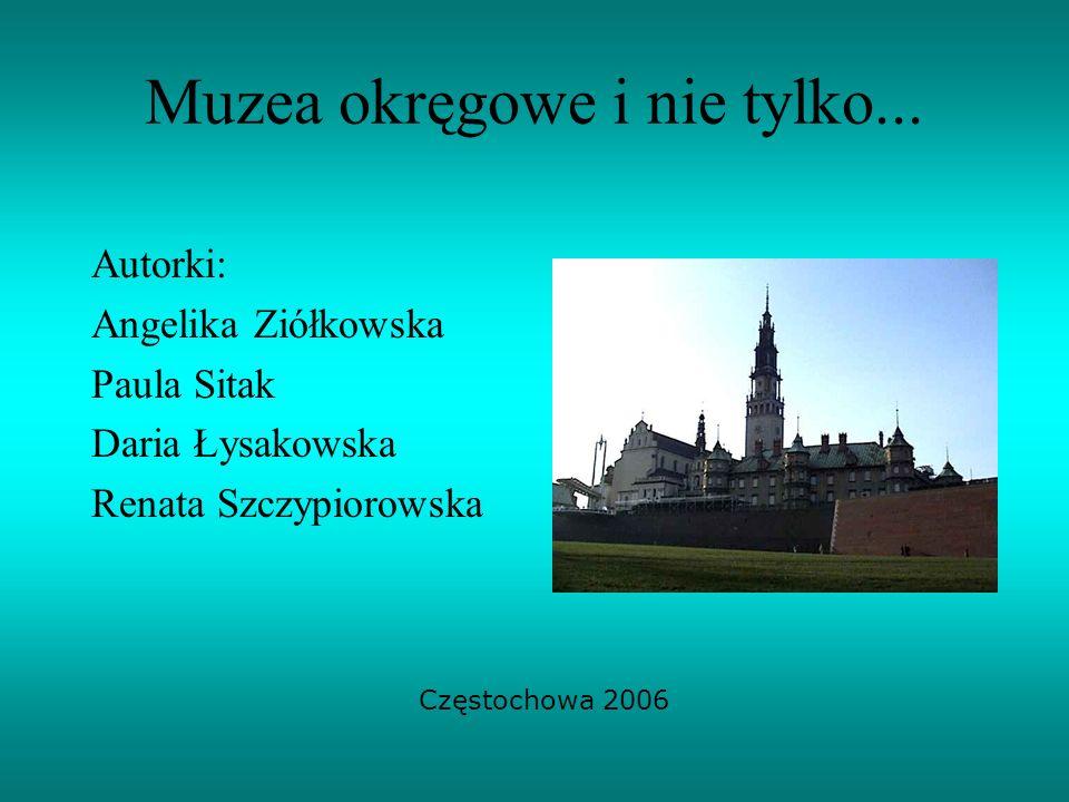 Muzea okręgowe i nie tylko... Autorki: Angelika Ziółkowska Paula Sitak Daria Łysakowska Renata Szczypiorowska Częstochowa 2006