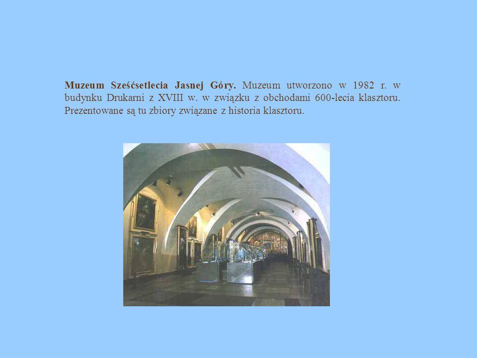 Muzeum Sześćsetlecia Jasnej Góry. Muzeum utworzono w 1982 r. w budynku Drukarni z XVIII w. w związku z obchodami 600-lecia klasztoru. Prezentowane są