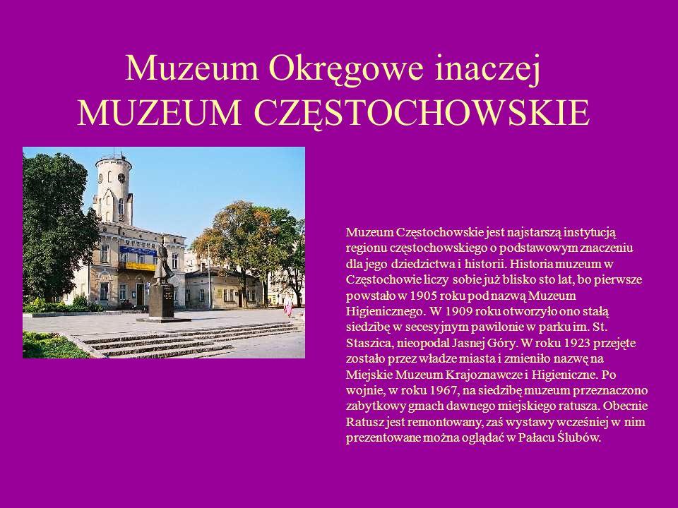 Muzeum Okręgowe inaczej MUZEUM CZĘSTOCHOWSKIE Muzeum Częstochowskie jest najstarszą instytucją regionu częstochowskiego o podstawowym znaczeniu dla je