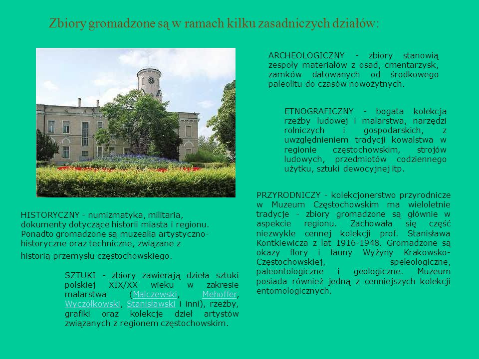 Zbiory gromadzone są w ramach kilku zasadniczych działów: ARCHEOLOGICZNY - zbiory stanowią zespoły materiałów z osad, cmentarzysk, zamków datowanych o