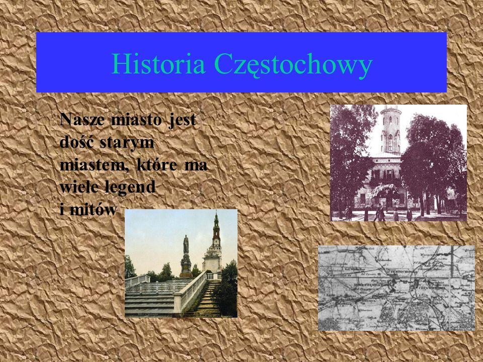 Historia Częstochowy Nasze miasto jest dość starym miastem, które ma wiele legend i mitów