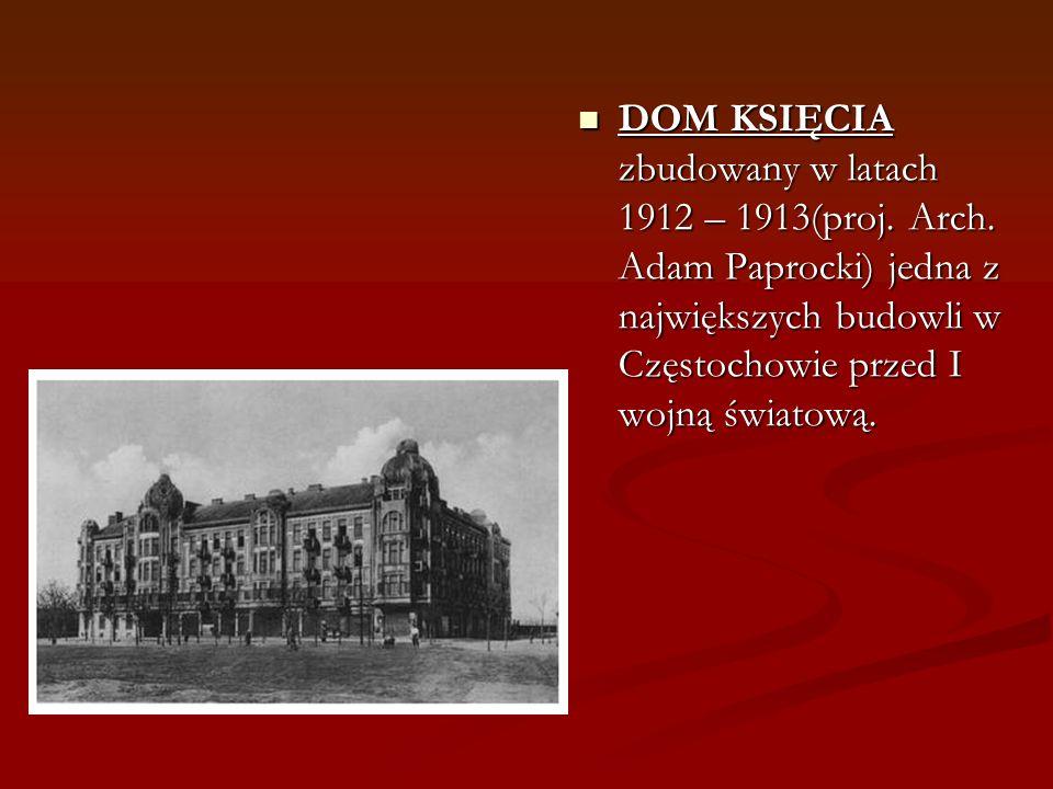 DOM KSIĘCIA zbudowany w latach 1912 – 1913(proj. Arch. Adam Paprocki) jedna z największych budowli w Częstochowie przed I wojną światową.