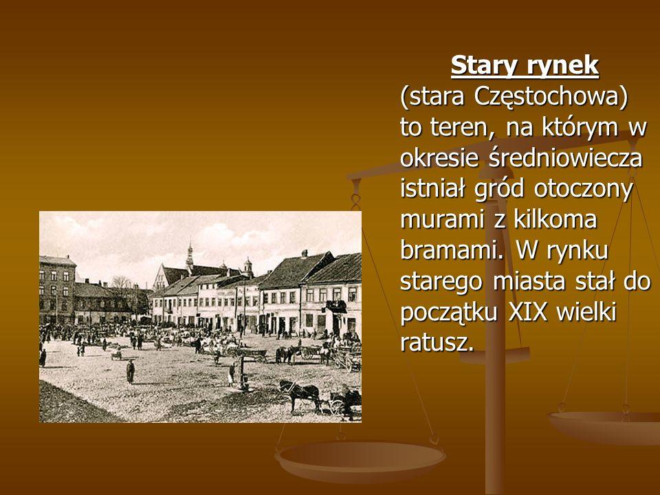 Stary rynek (stara Częstochowa) to teren, na którym w okresie średniowiecza istniał gród otoczony murami z kilkoma bramami. W rynku starego miasta sta