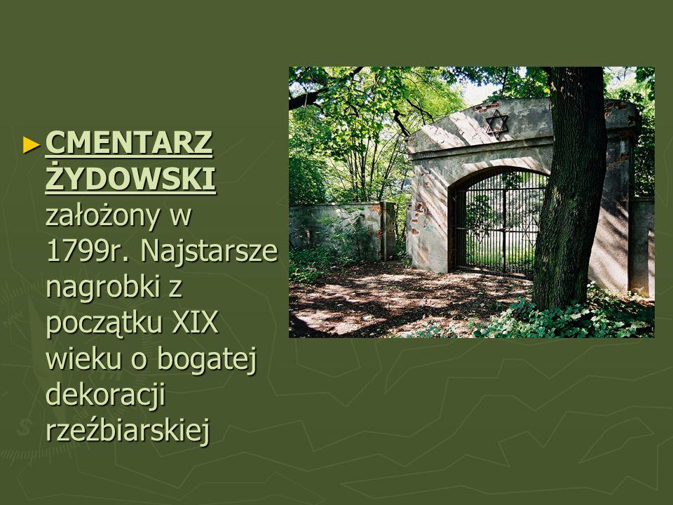 CMENTARZ ŻYDOWSKI założony w 1799r. Najstarsze nagrobki z początku XIX wieku o bogatej dekoracji rzeźbiarskiej CMENTARZ ŻYDOWSKI założony w 1799r. Naj