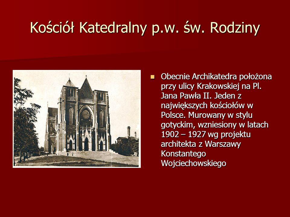 Kościół Katedralny p.w. św. Rodziny Obecnie Archikatedra położona przy ulicy Krakowskiej na Pl. Jana Pawła II. Jeden z największych kościołów w Polsce