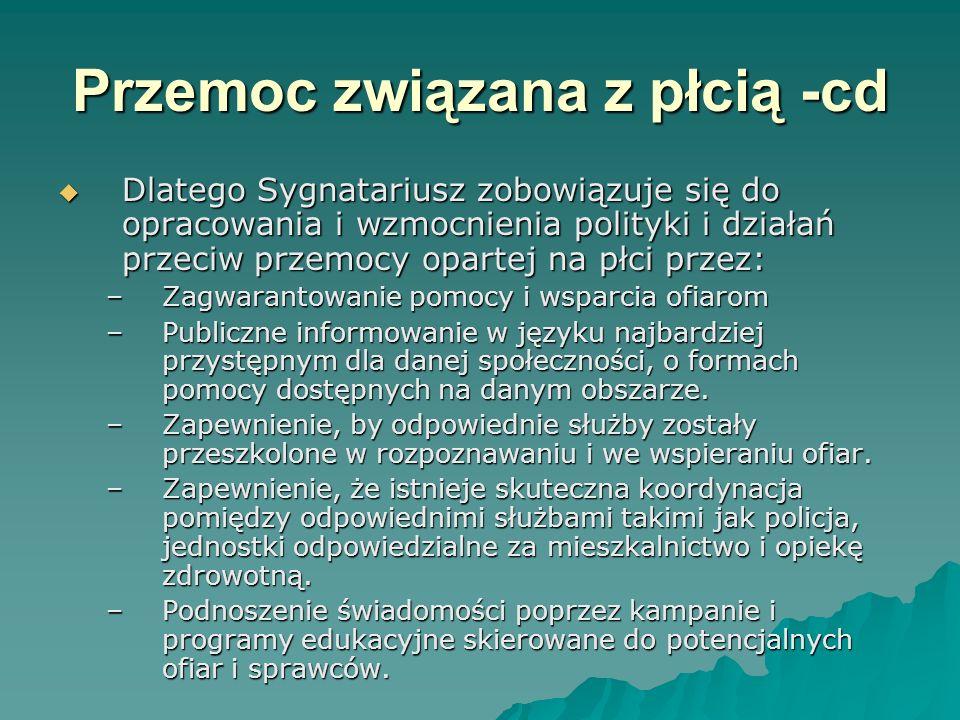 Przemoc związana z płcią -cd Dlatego Sygnatariusz zobowiązuje się do opracowania i wzmocnienia polityki i działań przeciw przemocy opartej na płci przez: Dlatego Sygnatariusz zobowiązuje się do opracowania i wzmocnienia polityki i działań przeciw przemocy opartej na płci przez: –Zagwarantowanie pomocy i wsparcia ofiarom –Publiczne informowanie w języku najbardziej przystępnym dla danej społeczności, o formach pomocy dostępnych na danym obszarze.