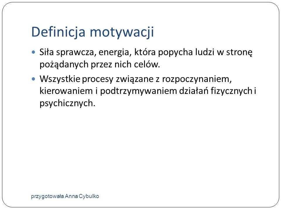 Definicja motywacji Siła sprawcza, energia, która popycha ludzi w stronę pożądanych przez nich celów. Wszystkie procesy związane z rozpoczynaniem, kie