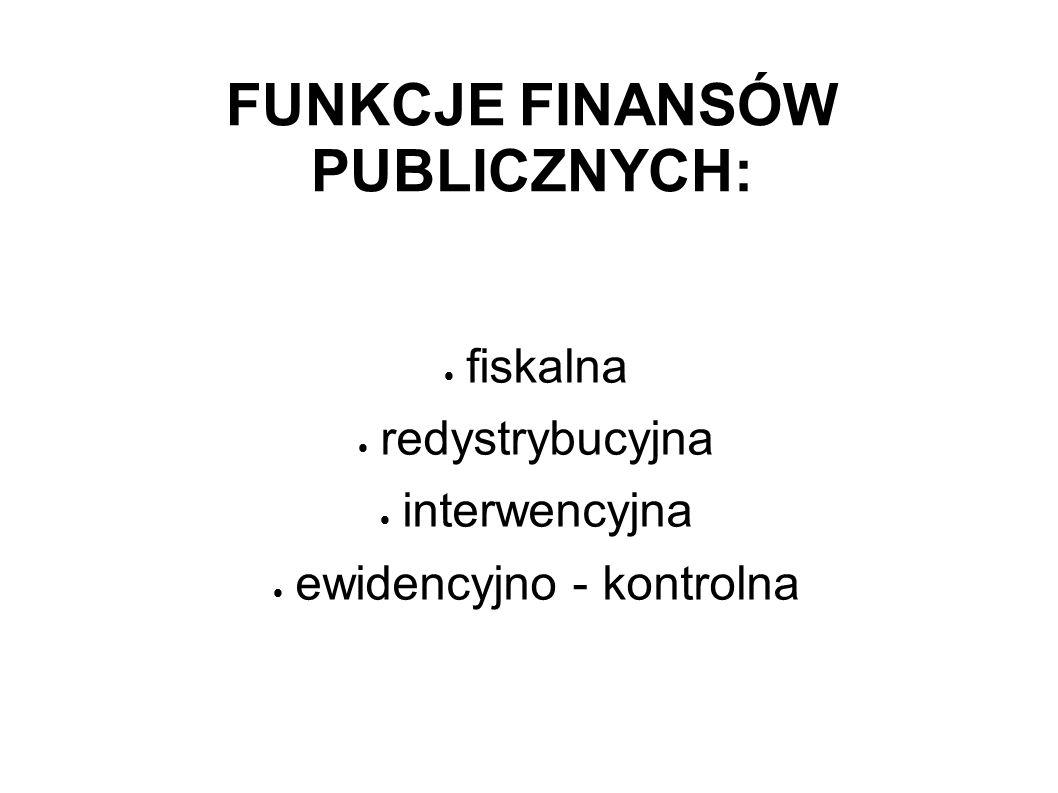 FUNKCJE FINANSÓW PUBLICZNYCH: fiskalna redystrybucyjna interwencyjna ewidencyjno - kontrolna