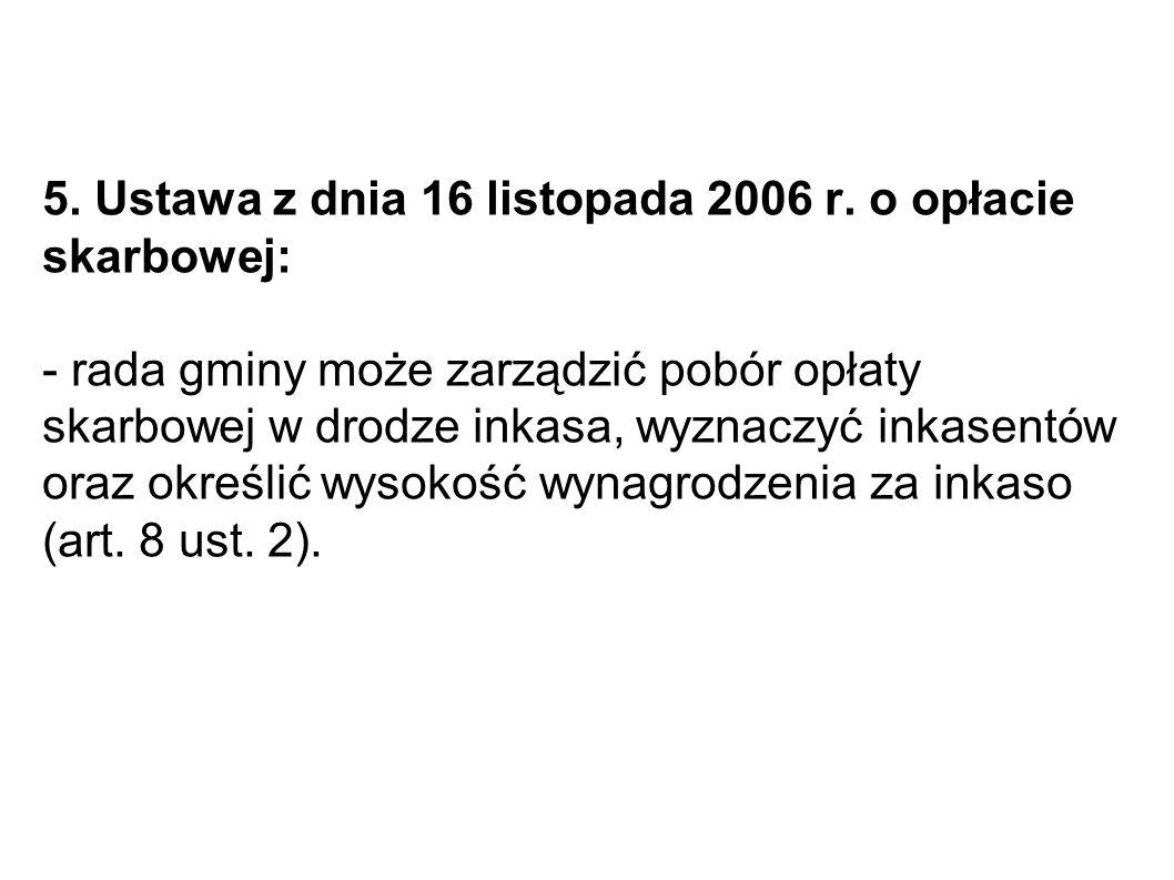 5. Ustawa z dnia 16 listopada 2006 r. o opłacie skarbowej: - rada gminy może zarządzić pobór opłaty skarbowej w drodze inkasa, wyznaczyć inkasentów or