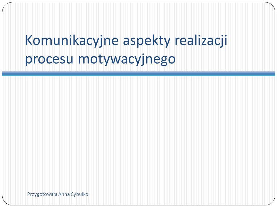 Komunikacyjne aspekty realizacji procesu motywacyjnego Przygotowała Anna Cybulko