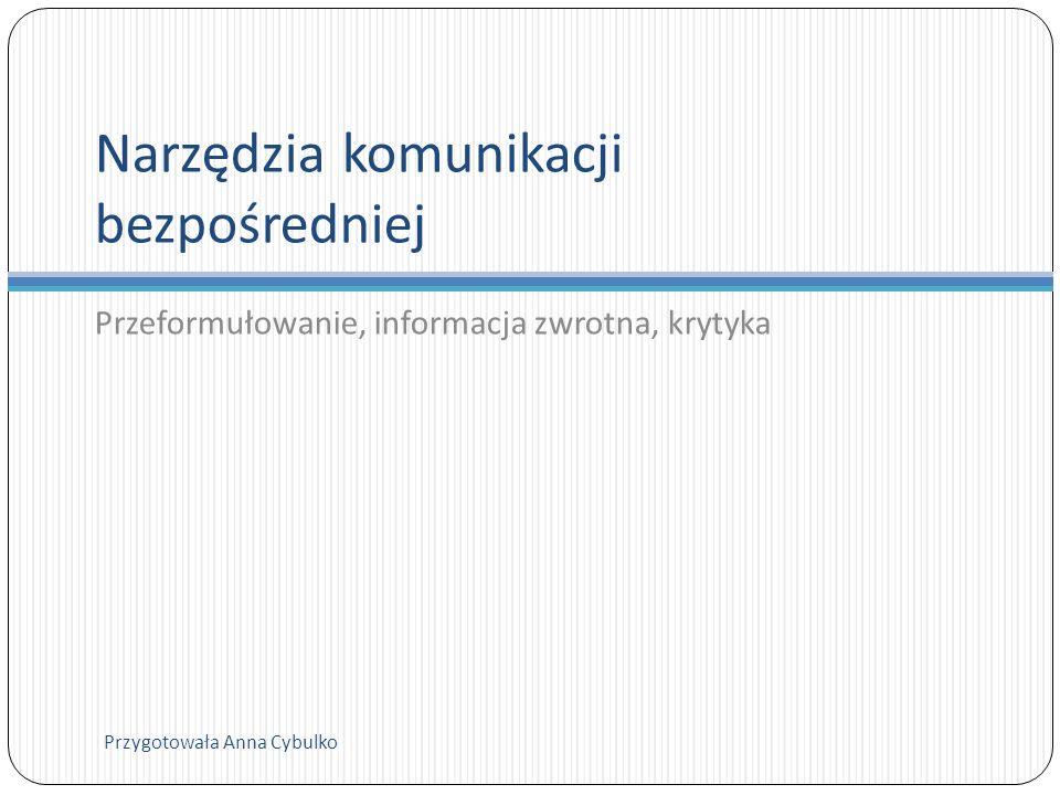 Narzędzia komunikacji bezpośredniej Przeformułowanie, informacja zwrotna, krytyka Przygotowała Anna Cybulko