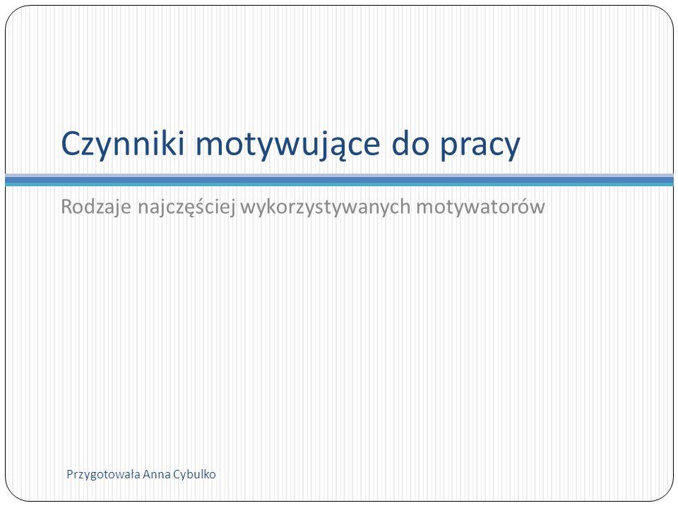Czynniki motywujące do pracy Rodzaje najczęściej wykorzystywanych motywatorów Przygotowała Anna Cybulko