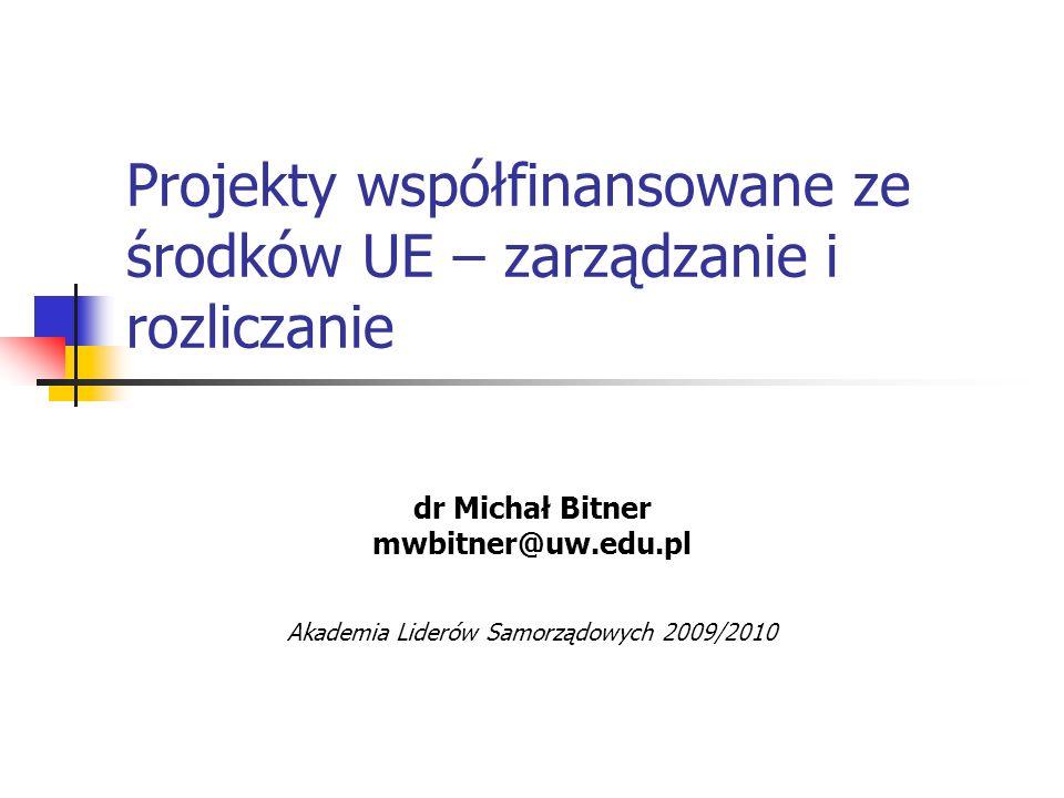 Projekty współfinansowane ze środków UE – zarządzanie i rozliczanie dr Michał Bitner mwbitner@uw.edu.pl Akademia Liderów Samorządowych 2009/2010