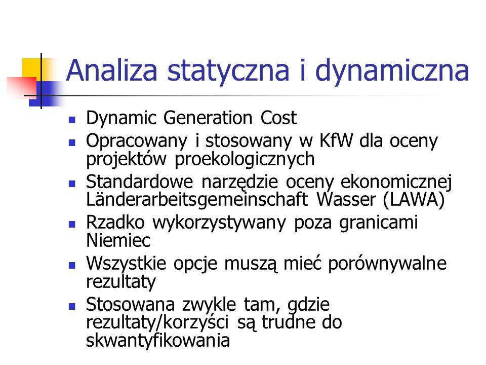 Analiza statyczna i dynamiczna Dynamic Generation Cost Opracowany i stosowany w KfW dla oceny projektów proekologicznych Standardowe narzędzie oceny ekonomicznej Länderarbeitsgemeinschaft Wasser (LAWA) Rzadko wykorzystywany poza granicami Niemiec Wszystkie opcje muszą mieć porównywalne rezultaty Stosowana zwykle tam, gdzie rezultaty/korzyści są trudne do skwantyfikowania