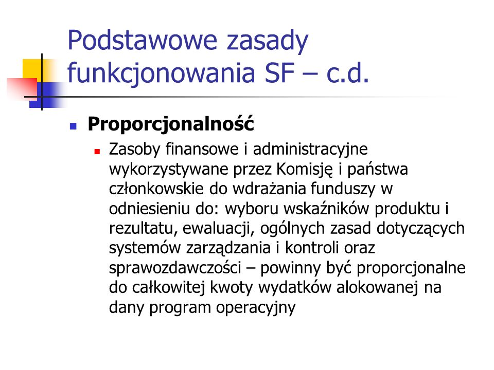 Podstawowe zasady funkcjonowania SF – c.d. Proporcjonalność Zasoby finansowe i administracyjne wykorzystywane przez Komisję i państwa członkowskie do