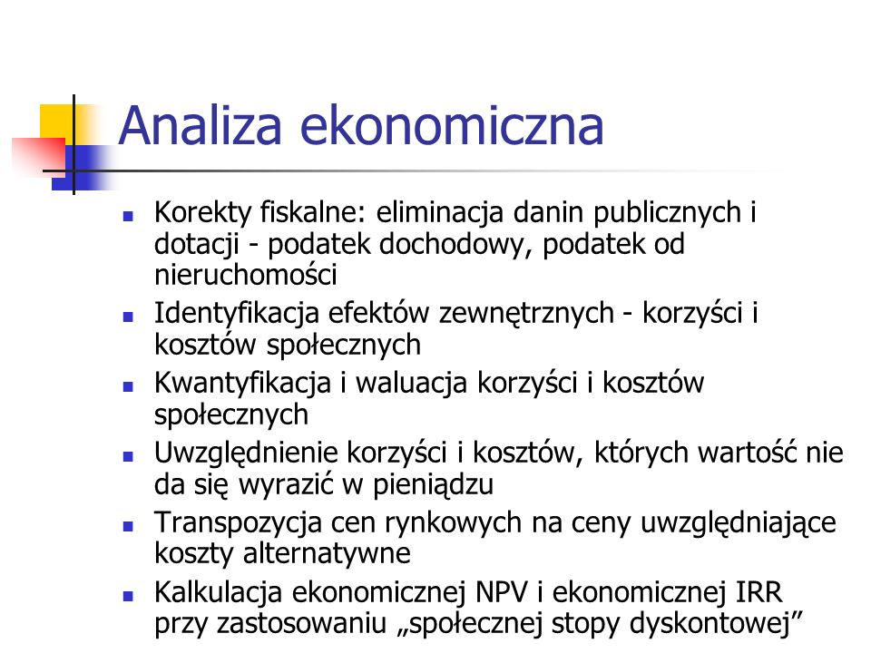 Analiza ekonomiczna Korekty fiskalne: eliminacja danin publicznych i dotacji - podatek dochodowy, podatek od nieruchomości Identyfikacja efektów zewnę