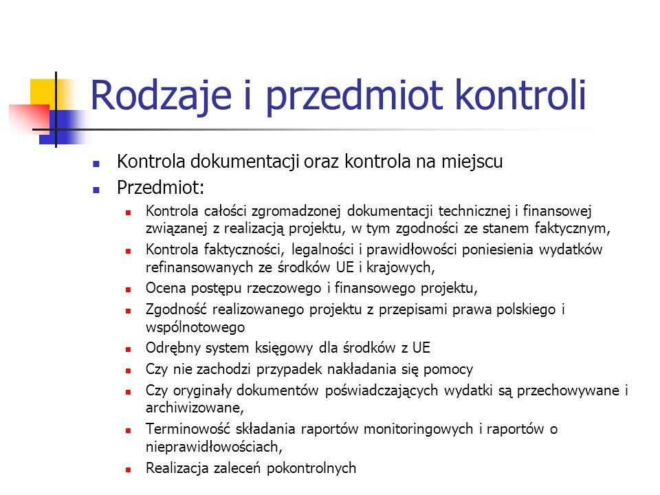 Rodzaje i przedmiot kontroli Kontrola dokumentacji oraz kontrola na miejscu Przedmiot: Kontrola całości zgromadzonej dokumentacji technicznej i finansowej związanej z realizacją projektu, w tym zgodności ze stanem faktycznym, Kontrola faktyczności, legalności i prawidłowości poniesienia wydatków refinansowanych ze środków UE i krajowych, Ocena postępu rzeczowego i finansowego projektu, Zgodność realizowanego projektu z przepisami prawa polskiego i wspólnotowego Odrębny system księgowy dla środków z UE Czy nie zachodzi przypadek nakładania się pomocy Czy oryginały dokumentów poświadczających wydatki są przechowywane i archiwizowane, Terminowość składania raportów monitoringowych i raportów o nieprawidłowościach, Realizacja zaleceń pokontrolnych