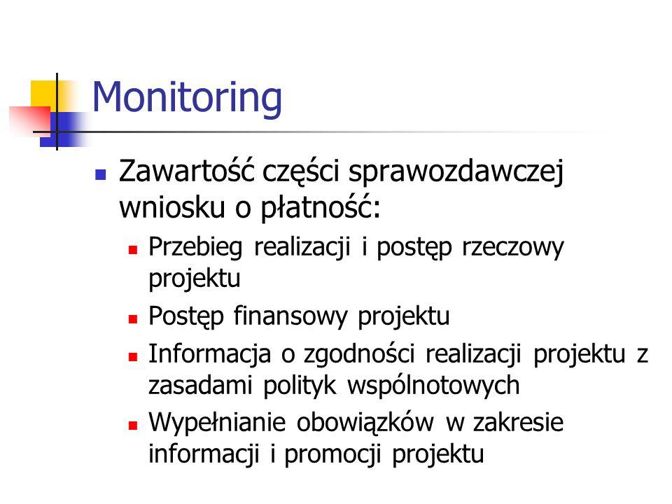 Monitoring Zawartość części sprawozdawczej wniosku o płatność: Przebieg realizacji i postęp rzeczowy projektu Postęp finansowy projektu Informacja o zgodności realizacji projektu z zasadami polityk wspólnotowych Wypełnianie obowiązków w zakresie informacji i promocji projektu