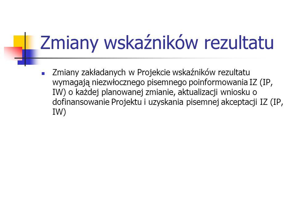 Zmiany wskaźników rezultatu Zmiany zakładanych w Projekcie wskaźników rezultatu wymagają niezwłocznego pisemnego poinformowania IZ (IP, IW) o każdej planowanej zmianie, aktualizacji wniosku o dofinansowanie Projektu i uzyskania pisemnej akceptacji IZ (IP, IW)