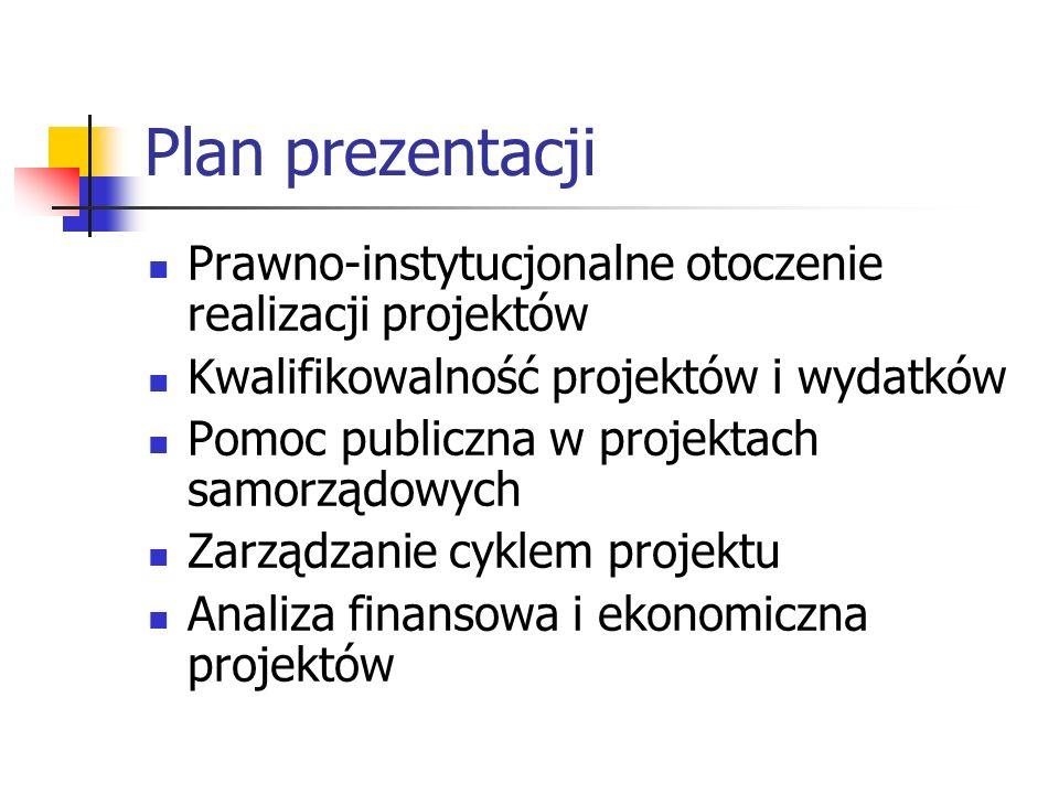 Plan prezentacji Prawno-instytucjonalne otoczenie realizacji projektów Kwalifikowalność projektów i wydatków Pomoc publiczna w projektach samorządowych Zarządzanie cyklem projektu Analiza finansowa i ekonomiczna projektów