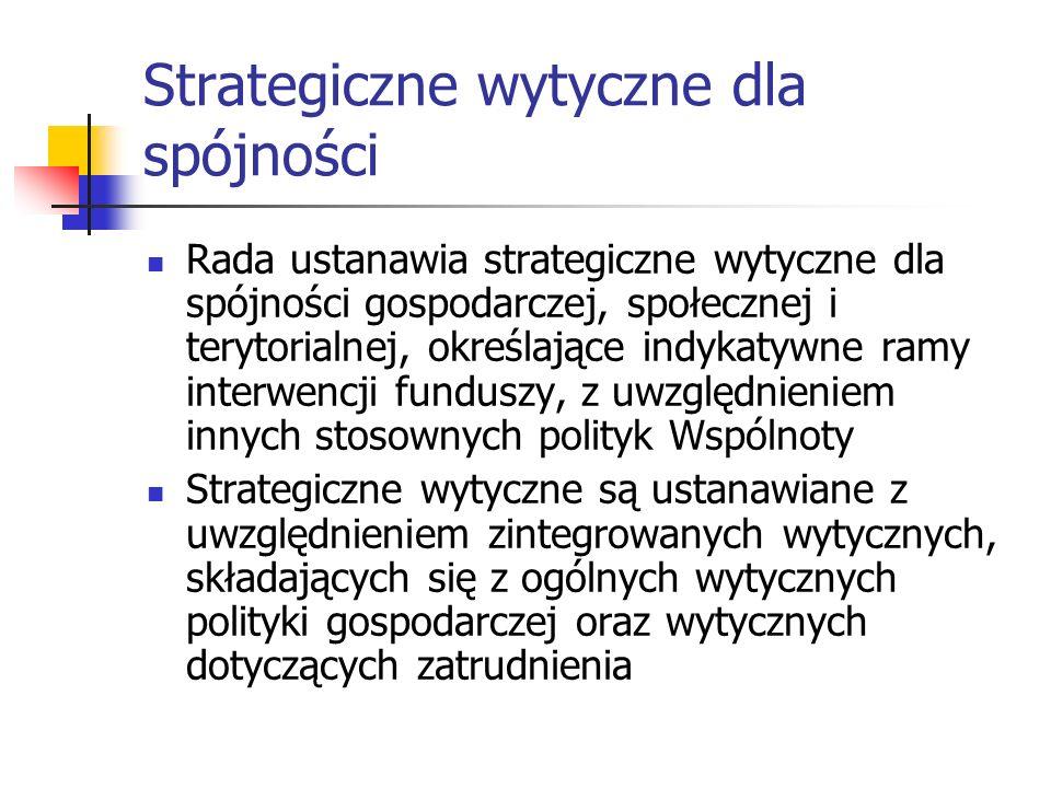 Strategiczne wytyczne dla spójności Rada ustanawia strategiczne wytyczne dla spójności gospodarczej, społecznej i terytorialnej, określające indykatywne ramy interwencji funduszy, z uwzględnieniem innych stosownych polityk Wspólnoty Strategiczne wytyczne są ustanawiane z uwzględnieniem zintegrowanych wytycznych, składających się z ogólnych wytycznych polityki gospodarczej oraz wytycznych dotyczących zatrudnienia