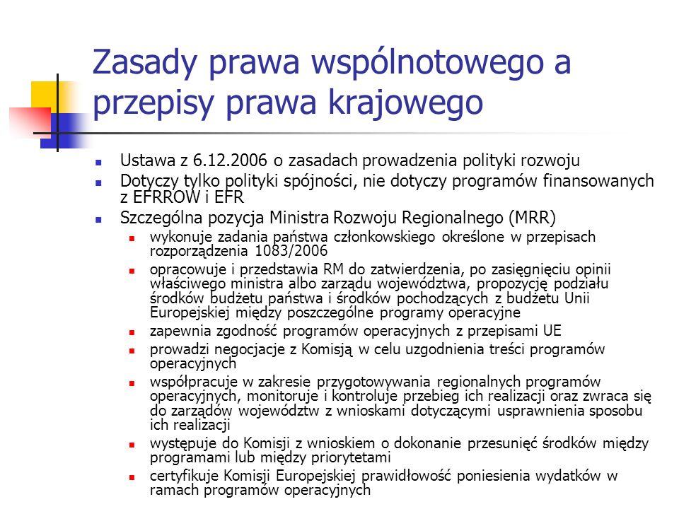 Zasady prawa wspólnotowego a przepisy prawa krajowego Ustawa z 6.12.2006 o zasadach prowadzenia polityki rozwoju Dotyczy tylko polityki spójności, nie dotyczy programów finansowanych z EFRROW i EFR Szczególna pozycja Ministra Rozwoju Regionalnego (MRR) wykonuje zadania państwa członkowskiego określone w przepisach rozporządzenia 1083/2006 opracowuje i przedstawia RM do zatwierdzenia, po zasięgnięciu opinii właściwego ministra albo zarządu województwa, propozycję podziału środków budżetu państwa i środków pochodzących z budżetu Unii Europejskiej między poszczególne programy operacyjne zapewnia zgodność programów operacyjnych z przepisami UE prowadzi negocjacje z Komisją w celu uzgodnienia treści programów operacyjnych współpracuje w zakresie przygotowywania regionalnych programów operacyjnych, monitoruje i kontroluje przebieg ich realizacji oraz zwraca się do zarządów województw z wnioskami dotyczącymi usprawnienia sposobu ich realizacji występuje do Komisji z wnioskiem o dokonanie przesunięć środków między programami lub między priorytetami certyfikuje Komisji Europejskiej prawidłowość poniesienia wydatków w ramach programów operacyjnych