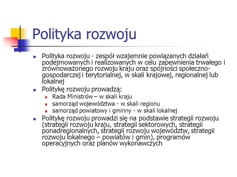 Polityka rozwoju Polityka rozwoju - zespół wzajemnie powiązanych działań podejmowanych i realizowanych w celu zapewnienia trwałego i zrównoważonego rozwoju kraju oraz spójności społeczno- gospodarczej i terytorialnej, w skali krajowej, regionalnej lub lokalnej Politykę rozwoju prowadzą: Rada Ministrów – w skali kraju samorząd województwa - w skali regionu samorząd powiatowy i gminny - w skali lokalnej Politykę rozwoju prowadzi się na podstawie strategii rozwoju (strategii rozwoju kraju, strategii sektorowych, strategii ponadregionalnych, strategii rozwoju województw, strategii rozwoju lokalnego – powiatów i gmin), programów operacyjnych oraz planów wykonawczych