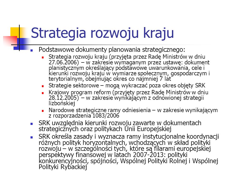 Strategia rozwoju kraju Podstawowe dokumenty planowania strategicznego: Strategia rozwoju kraju (przyjęta przez Radę Ministrów w dniu 27.06.2006) – w zakresie wymaganym przez ustawę: dokument planistycznym określający podstawowe uwarunkowania, cele i kierunki rozwoju kraju w wymiarze społecznym, gospodarczym i terytorialnym, obejmując okres co najmniej 7 lat Strategie sektorowe – mogą wykraczać poza okres objęty SRK Krajowy program reform (przyjęty przez Radę Ministrów w dniu 28.12.2005) – w zakresie wynikającym z odnowionej strategii lizbońskiej Narodowe strategiczne ramy odniesienia – w zakresie wynikającym z rozporzadzenia 1083/2006 SRK uwzględnia kierunki rozwoju zawarte w dokumentach strategicznych oraz politykach Unii Europejskiej SRK określa zasady i wyznacza ramy instytucjonalne koordynacji różnych polityk horyzontalnych, wchodzących w skład polityki rozwoju – w szczególności tych, które są filarami europejskiej perspektywy finansowej w latach 2007-2013: polityki konkurencyjności, spójności, Wspólnej Polityki Rolnej i Wspólnej Polityki Rybackiej