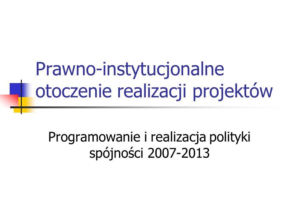 Prawno-instytucjonalne otoczenie realizacji projektów Programowanie i realizacja polityki spójności 2007-2013