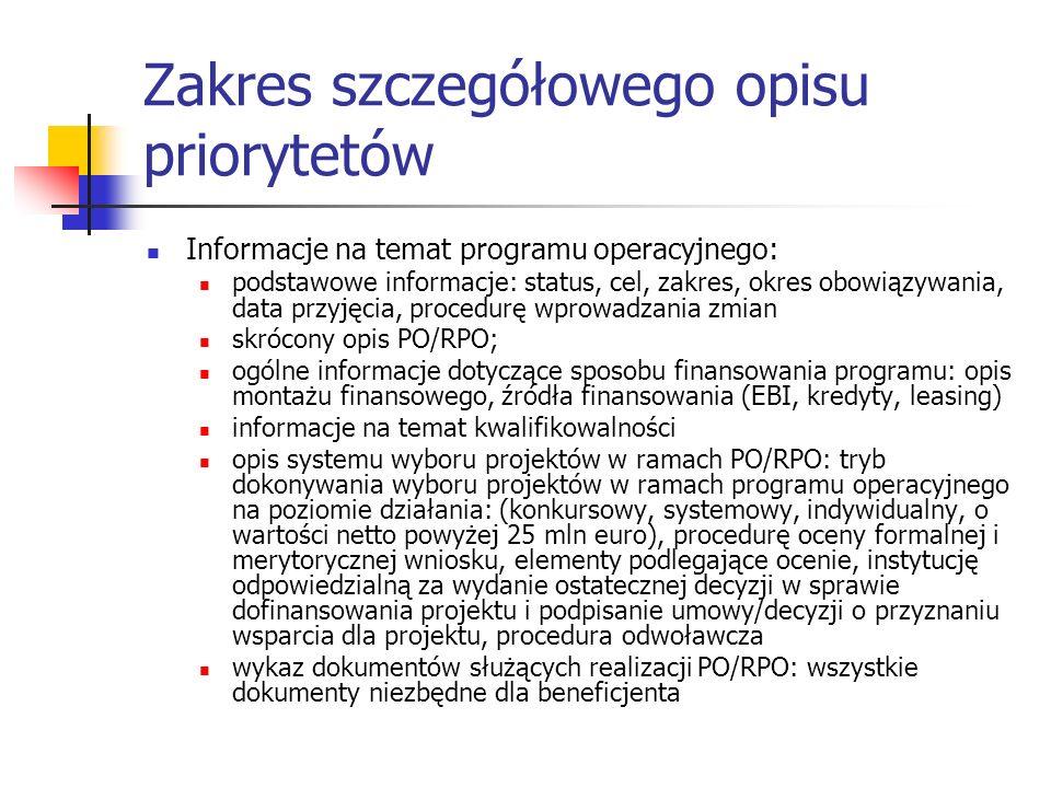 Zakres szczegółowego opisu priorytetów Informacje na temat programu operacyjnego: podstawowe informacje: status, cel, zakres, okres obowiązywania, data przyjęcia, procedurę wprowadzania zmian skrócony opis PO/RPO; ogólne informacje dotyczące sposobu finansowania programu: opis montażu finansowego, źródła finansowania (EBI, kredyty, leasing) informacje na temat kwalifikowalności opis systemu wyboru projektów w ramach PO/RPO: tryb dokonywania wyboru projektów w ramach programu operacyjnego na poziomie działania: (konkursowy, systemowy, indywidualny, o wartości netto powyżej 25 mln euro), procedurę oceny formalnej i merytorycznej wniosku, elementy podlegające ocenie, instytucję odpowiedzialną za wydanie ostatecznej decyzji w sprawie dofinansowania projektu i podpisanie umowy/decyzji o przyznaniu wsparcia dla projektu, procedura odwoławcza wykaz dokumentów służących realizacji PO/RPO: wszystkie dokumenty niezbędne dla beneficjenta
