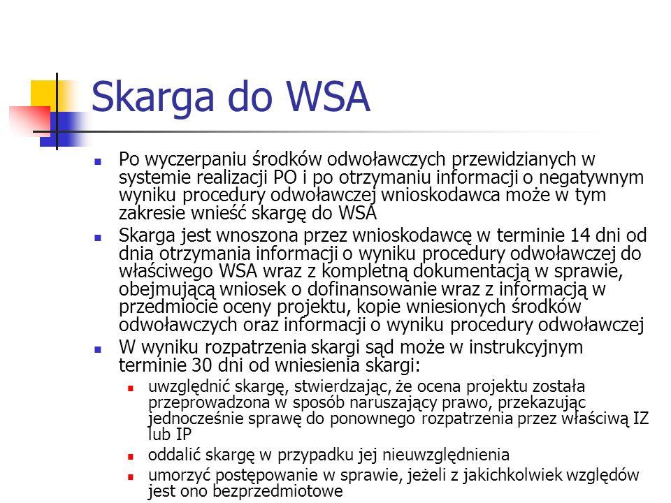 Skarga do WSA Po wyczerpaniu środków odwoławczych przewidzianych w systemie realizacji PO i po otrzymaniu informacji o negatywnym wyniku procedury odwoławczej wnioskodawca może w tym zakresie wnieść skargę do WSA Skarga jest wnoszona przez wnioskodawcę w terminie 14 dni od dnia otrzymania informacji o wyniku procedury odwoławczej do właściwego WSA wraz z kompletną dokumentacją w sprawie, obejmującą wniosek o dofinansowanie wraz z informacją w przedmiocie oceny projektu, kopie wniesionych środków odwoławczych oraz informacji o wyniku procedury odwoławczej W wyniku rozpatrzenia skargi sąd może w instrukcyjnym terminie 30 dni od wniesienia skargi: uwzględnić skargę, stwierdzając, że ocena projektu została przeprowadzona w sposób naruszający prawo, przekazując jednocześnie sprawę do ponownego rozpatrzenia przez właściwą IZ lub IP oddalić skargę w przypadku jej nieuwzględnienia umorzyć postępowanie w sprawie, jeżeli z jakichkolwiek względów jest ono bezprzedmiotowe