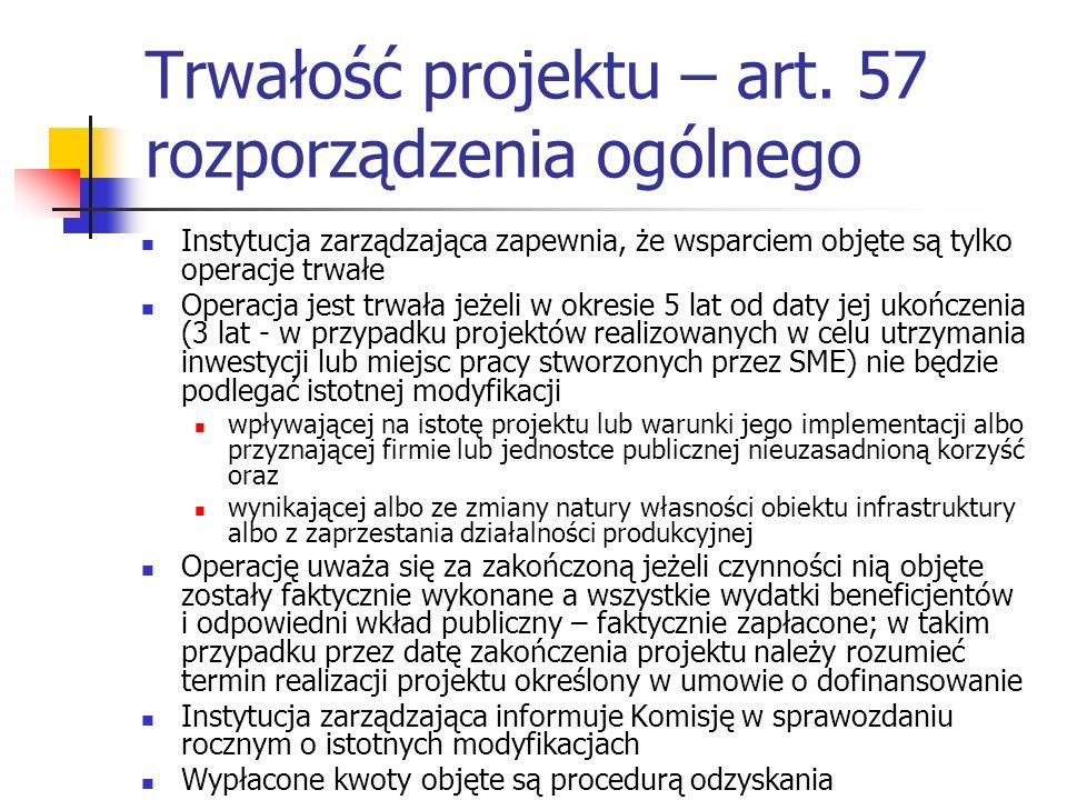Trwałość projektu – art. 57 rozporządzenia ogólnego Instytucja zarządzająca zapewnia, że wsparciem objęte są tylko operacje trwałe Operacja jest trwał