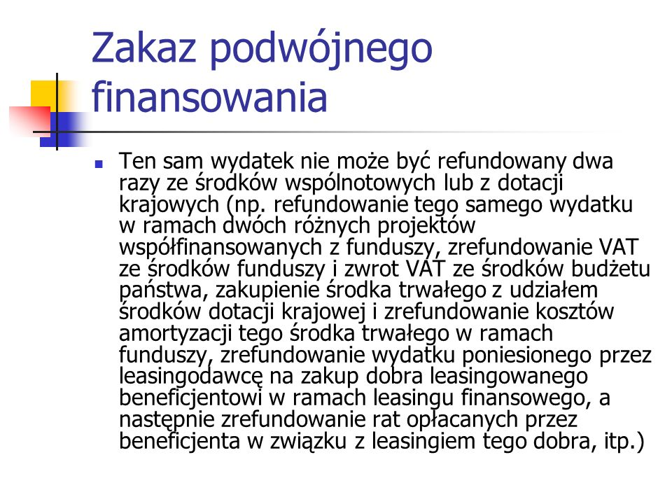Zakaz podwójnego finansowania Ten sam wydatek nie może być refundowany dwa razy ze środków wspólnotowych lub z dotacji krajowych (np. refundowanie teg