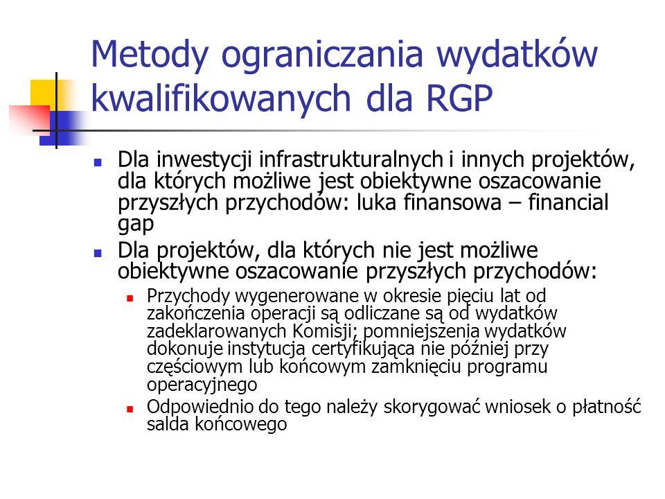 Metody ograniczania wydatków kwalifikowanych dla RGP Dla inwestycji infrastrukturalnych i innych projektów, dla których możliwe jest obiektywne oszacowanie przyszłych przychodów: luka finansowa – financial gap Dla projektów, dla których nie jest możliwe obiektywne oszacowanie przyszłych przychodów: Przychody wygenerowane w okresie pięciu lat od zakończenia operacji są odliczane są od wydatków zadeklarowanych Komisji; pomniejszenia wydatków dokonuje instytucja certyfikująca nie później przy częściowym lub końcowym zamknięciu programu operacyjnego Odpowiednio do tego należy skorygować wniosek o płatność salda końcowego