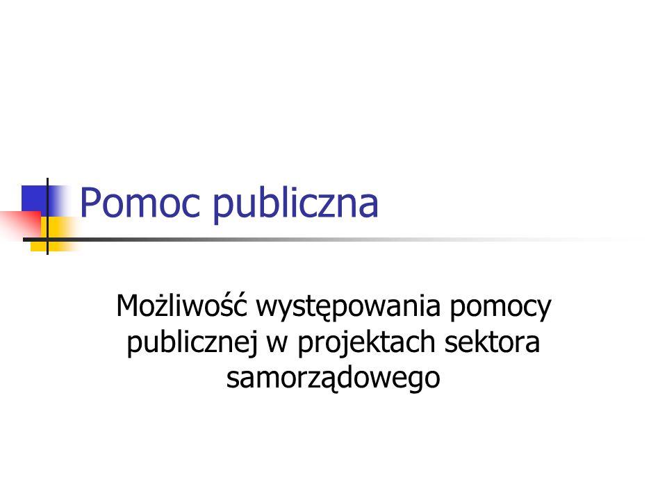 Pomoc publiczna Możliwość występowania pomocy publicznej w projektach sektora samorządowego