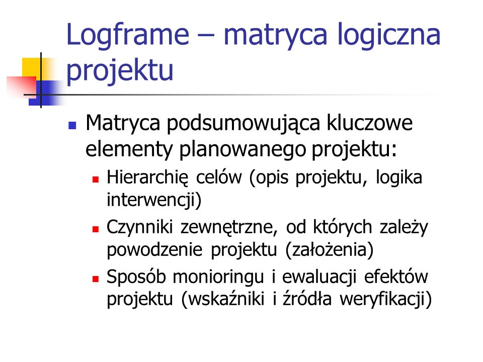 Logframe – matryca logiczna projektu Matryca podsumowująca kluczowe elementy planowanego projektu: Hierarchię celów (opis projektu, logika interwencji) Czynniki zewnętrzne, od których zależy powodzenie projektu (założenia) Sposób monioringu i ewaluacji efektów projektu (wskaźniki i źródła weryfikacji)