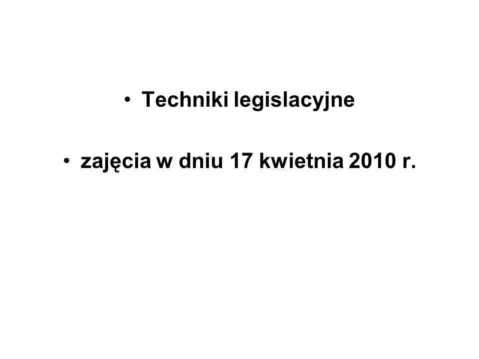 Techniki legislacyjne zajęcia w dniu 17 kwietnia 2010 r.