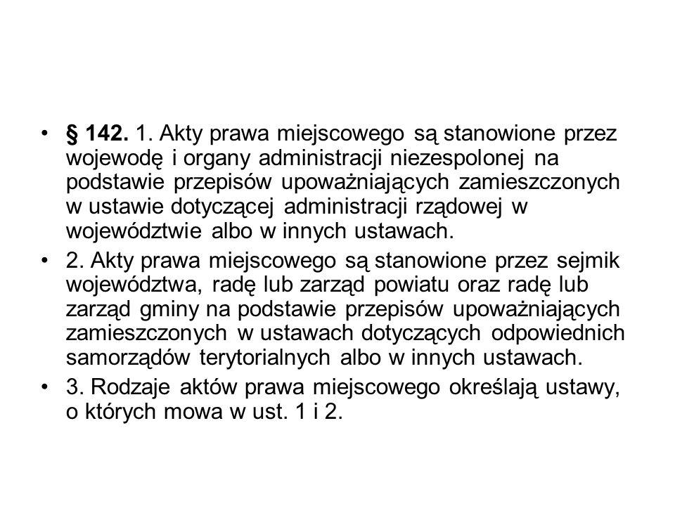 § 142. 1. Akty prawa miejscowego są stanowione przez wojewodę i organy administracji niezespolonej na podstawie przepisów upoważniających zamieszczony