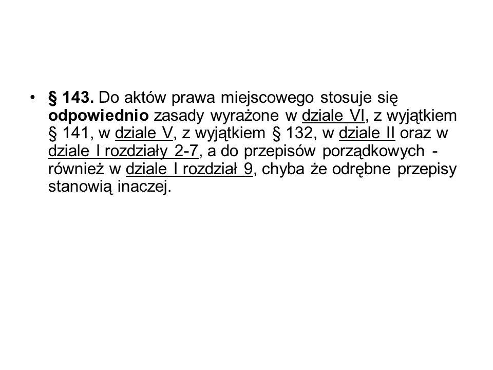 § 143. Do aktów prawa miejscowego stosuje się odpowiednio zasady wyrażone w dziale VI, z wyjątkiem § 141, w dziale V, z wyjątkiem § 132, w dziale II o