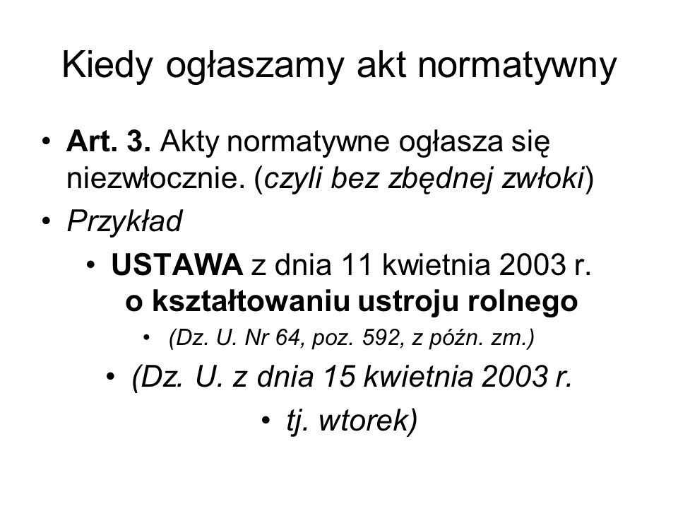 Kiedy ogłaszamy akt normatywny Art. 3. Akty normatywne ogłasza się niezwłocznie. (czyli bez zbędnej zwłoki) Przykład USTAWA z dnia 11 kwietnia 2003 r.
